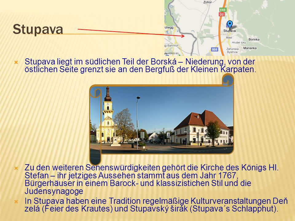 Stupava Stupava liegt im südlichen Teil der Borská – Niederung, von der östlichen Seite grenzt sie an den Bergfuß der Kleinen Karpaten.