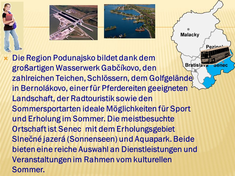 Die Region Podunajsko bildet dank dem großartigen Wasserwerk Gabčíkovo, den zahlreichen Teichen, Schlössern, dem Golfgelände in Bernolákovo, einer für Pferdereiten geeigneten Landschaft, der Radtouristik sowie den Sommersportarten ideale Möglichkeiten für Sport und Erholung im Sommer.