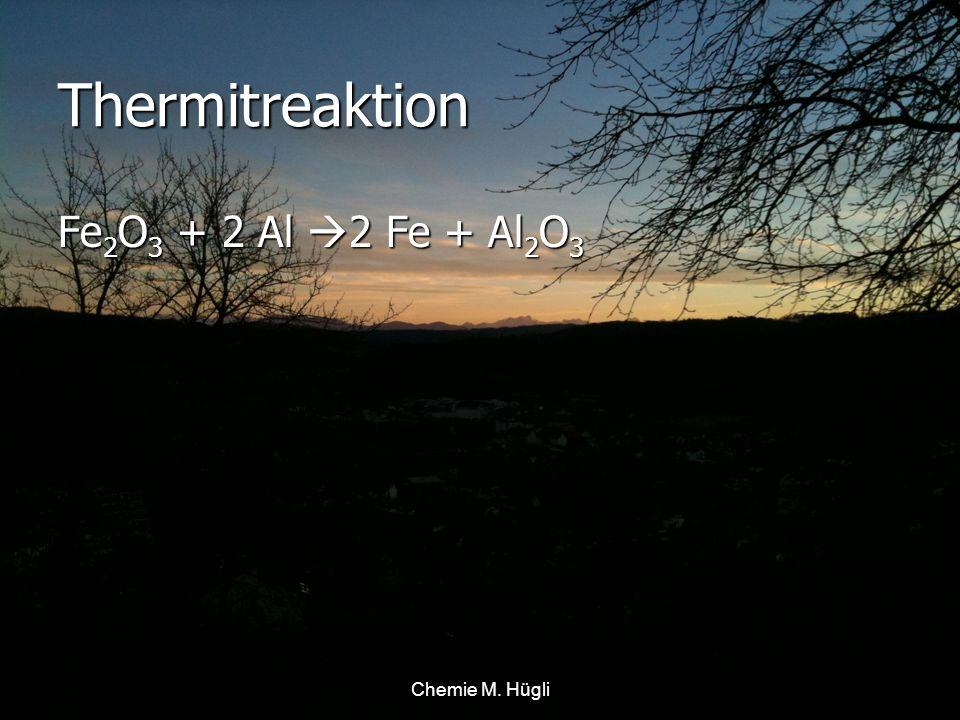 Thermitreaktion Fe2O3 + 2 Al 2 Fe + Al2O3 Chemie M. Hügli