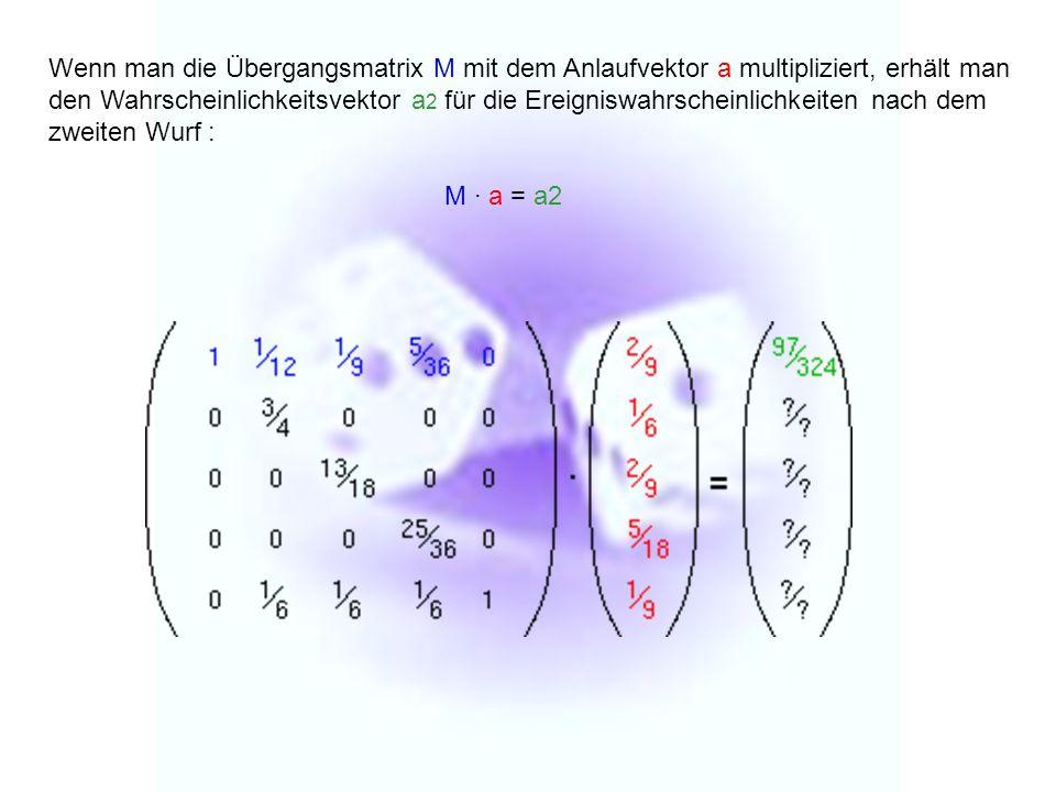 Wenn man die Übergangsmatrix M mit dem Anlaufvektor a multipliziert, erhält man den Wahrscheinlichkeitsvektor a2 für die Ereigniswahrscheinlichkeiten nach dem zweiten Wurf :