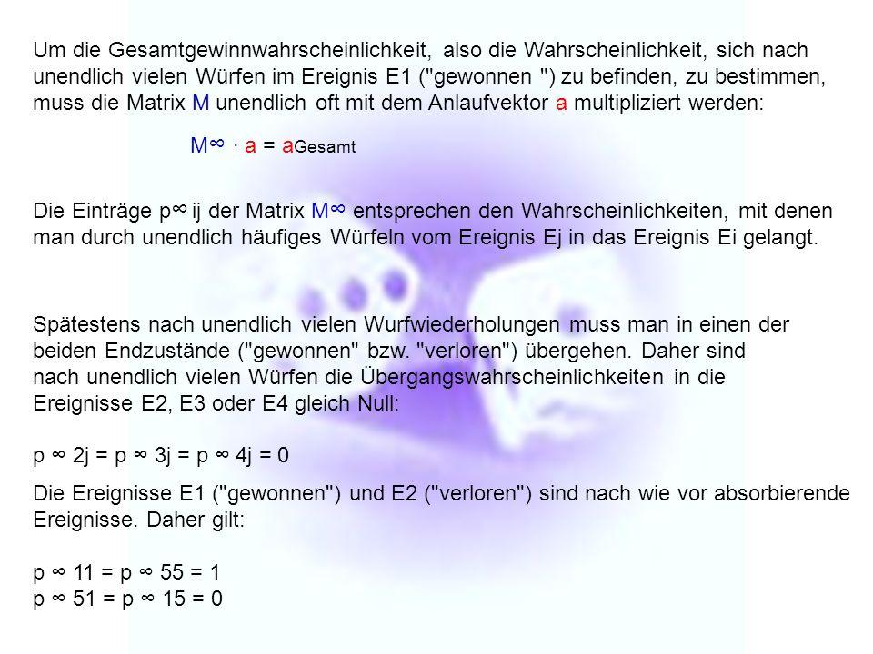 Um die Gesamtgewinnwahrscheinlichkeit, also die Wahrscheinlichkeit, sich nach unendlich vielen Würfen im Ereignis E1 ( gewonnen ) zu befinden, zu bestimmen, muss die Matrix M unendlich oft mit dem Anlaufvektor a multipliziert werden: