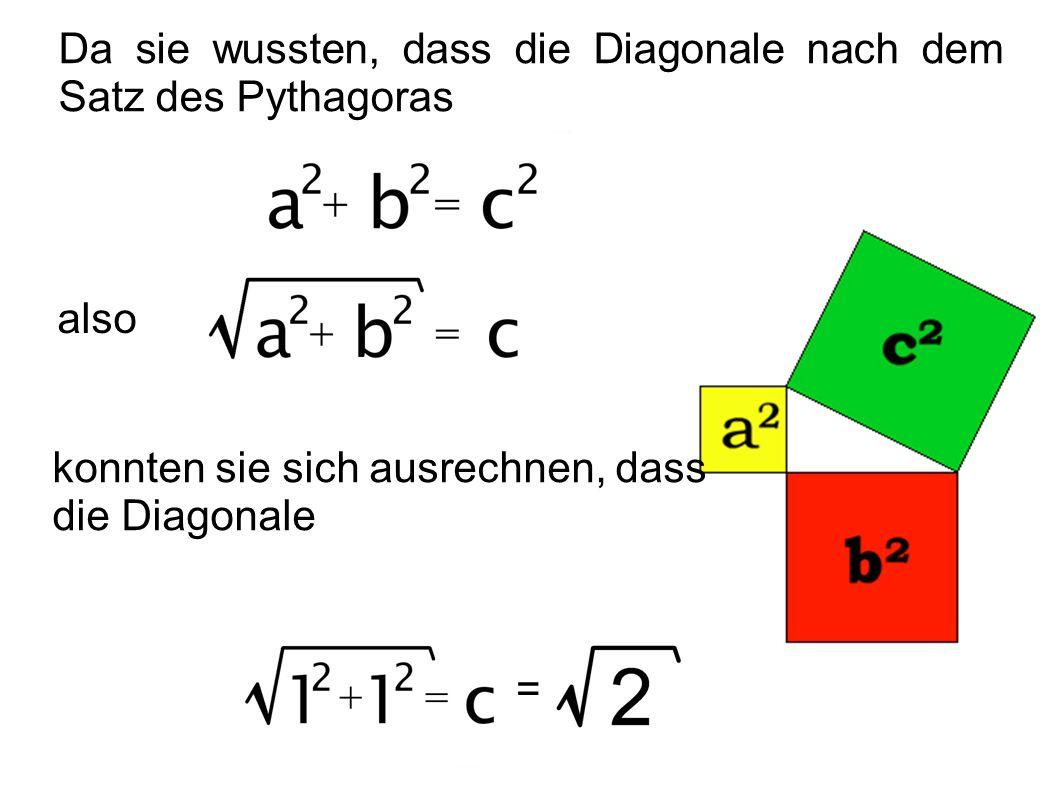 Da sie wussten, dass die Diagonale nach dem Satz des Pythagoras