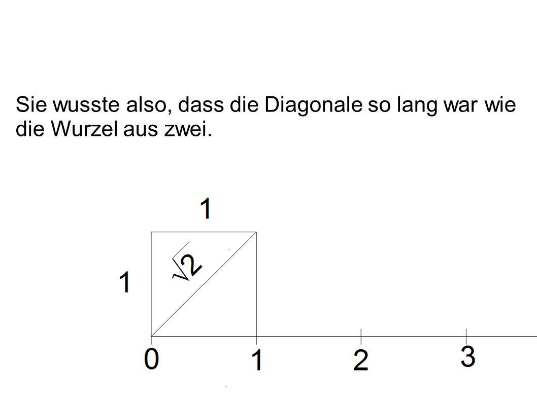 Sie wusste also, dass die Diagonale so lang war wie die Wurzel aus zwei.