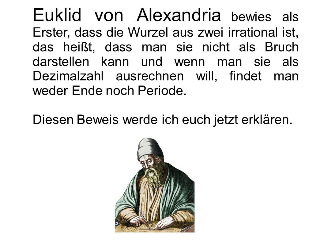 Euklid von Alexandria bewies als Erster, dass die Wurzel aus zwei irrational ist, das heißt, dass man sie nicht als Bruch darstellen kann und wenn man sie als Dezimalzahl ausrechnen will, findet man weder Ende noch Periode.