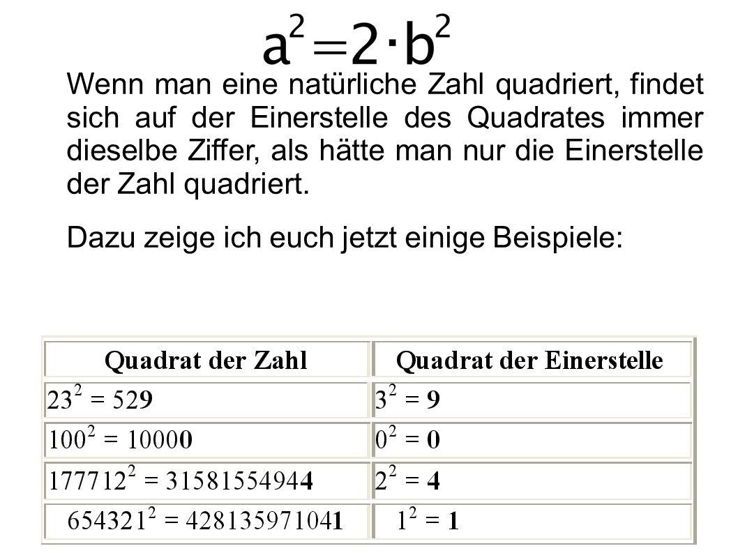 Wenn man eine natürliche Zahl quadriert, findet sich auf der Einerstelle des Quadrates immer dieselbe Ziffer, als hätte man nur die Einerstelle der Zahl quadriert.