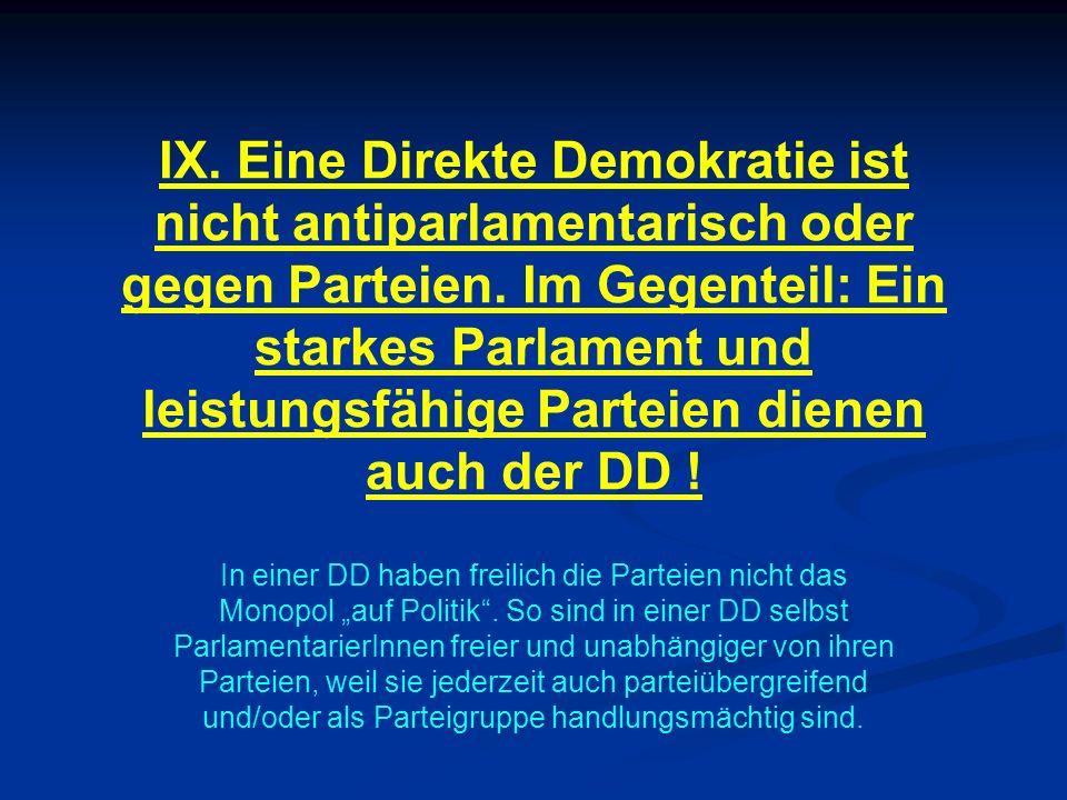 IX. Eine Direkte Demokratie ist nicht antiparlamentarisch oder gegen Parteien. Im Gegenteil: Ein starkes Parlament und leistungsfähige Parteien dienen auch der DD !