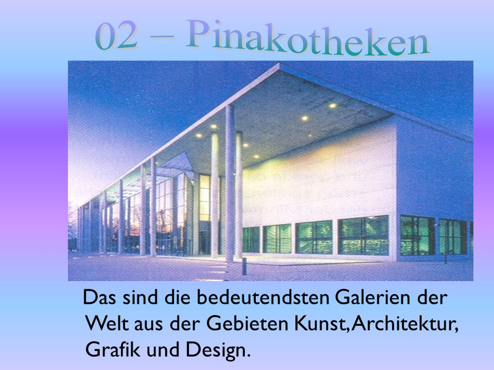 02 – Pinakotheken Das sind die bedeutendsten Galerien der Welt aus der Gebieten Kunst, Architektur, Grafik und Design.