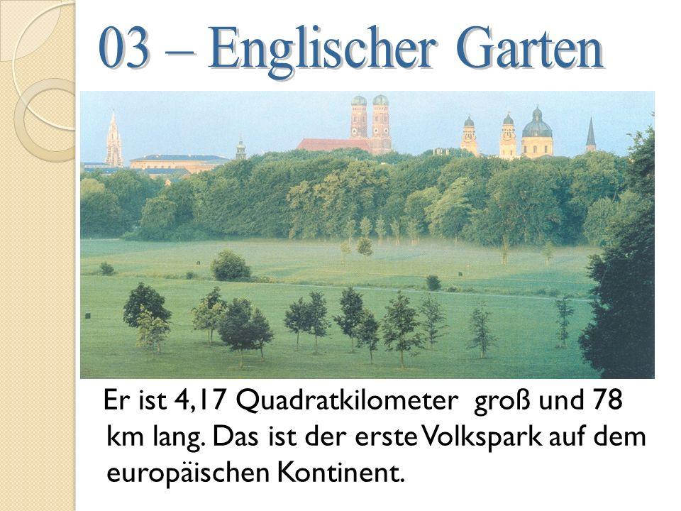03 – Englischer Garten Er ist 4,17 Quadratkilometer groß und 78 km lang.