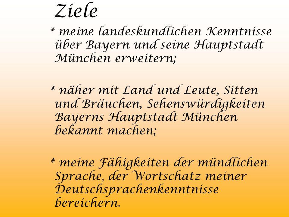 Ziele * meine landeskundlichen Kenntnisse über Bayern und seine Hauptstadt München erweitern;