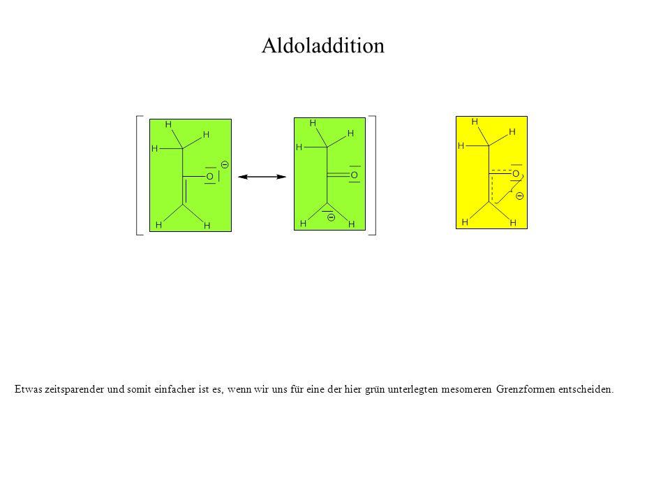 Aldoladdition Etwas zeitsparender und somit einfacher ist es, wenn wir uns für eine der hier grün unterlegten mesomeren Grenzformen entscheiden.