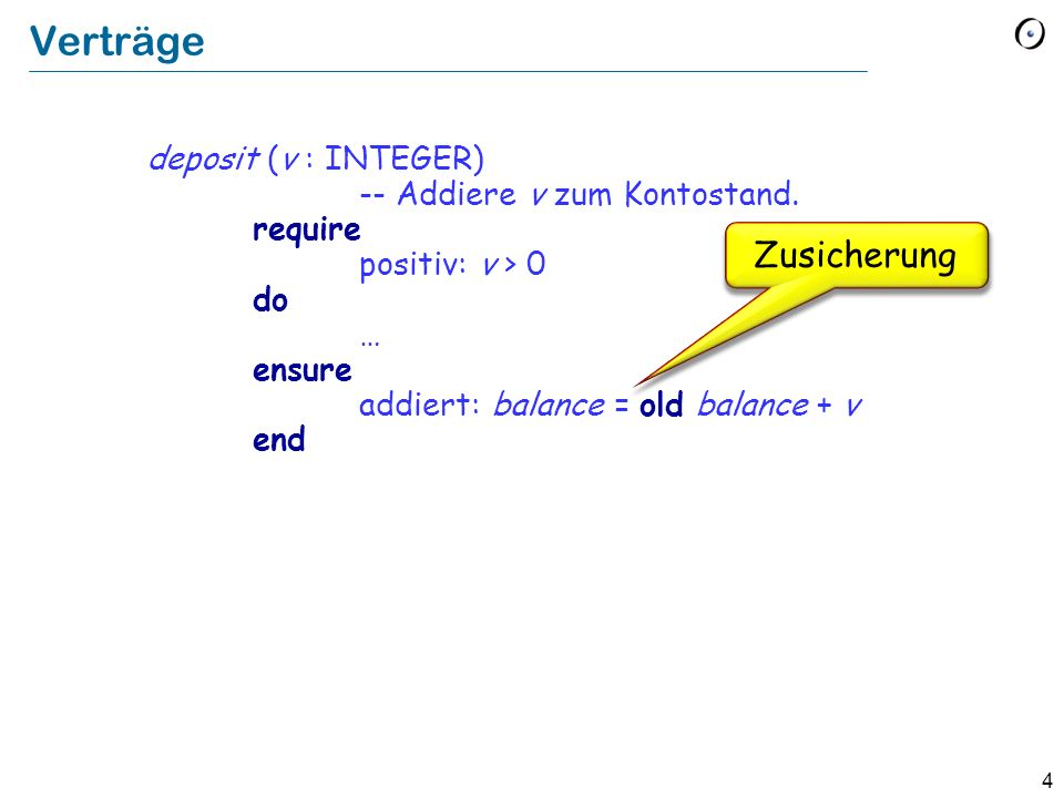 Verträge deposit (v : INTEGER) -- Addiere v zum Kontostand. require positiv: v > 0 do … ensure addiert: balance = old balance + v end