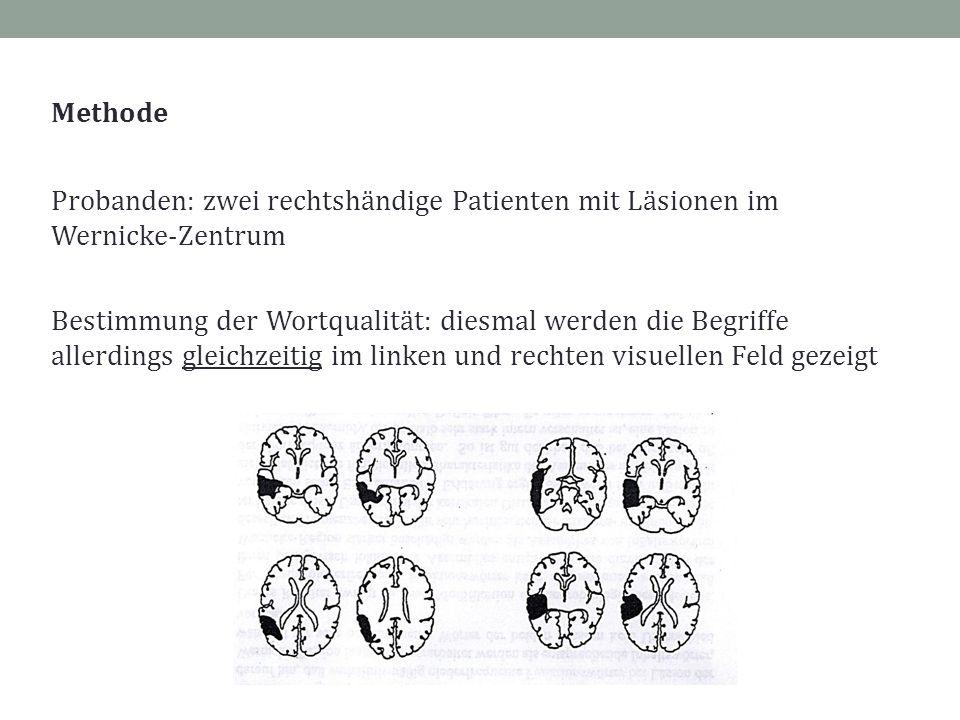 Methode Probanden: zwei rechtshändige Patienten mit Läsionen im Wernicke-Zentrum Bestimmung der Wortqualität: diesmal werden die Begriffe allerdings gleichzeitig im linken und rechten visuellen Feld gezeigt