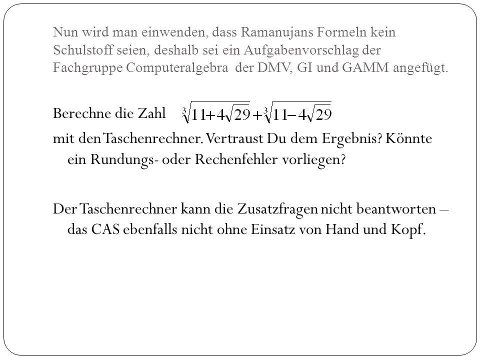 Nun wird man einwenden, dass Ramanujans Formeln kein Schulstoff seien, deshalb sei ein Aufgabenvorschlag der Fachgruppe Computeralgebra der DMV, GI und GAMM angefügt.
