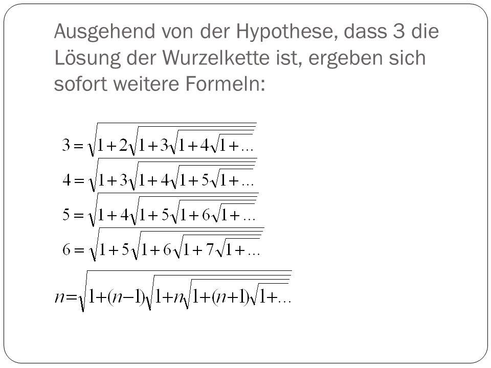 Ausgehend von der Hypothese, dass 3 die Lösung der Wurzelkette ist, ergeben sich sofort weitere Formeln: