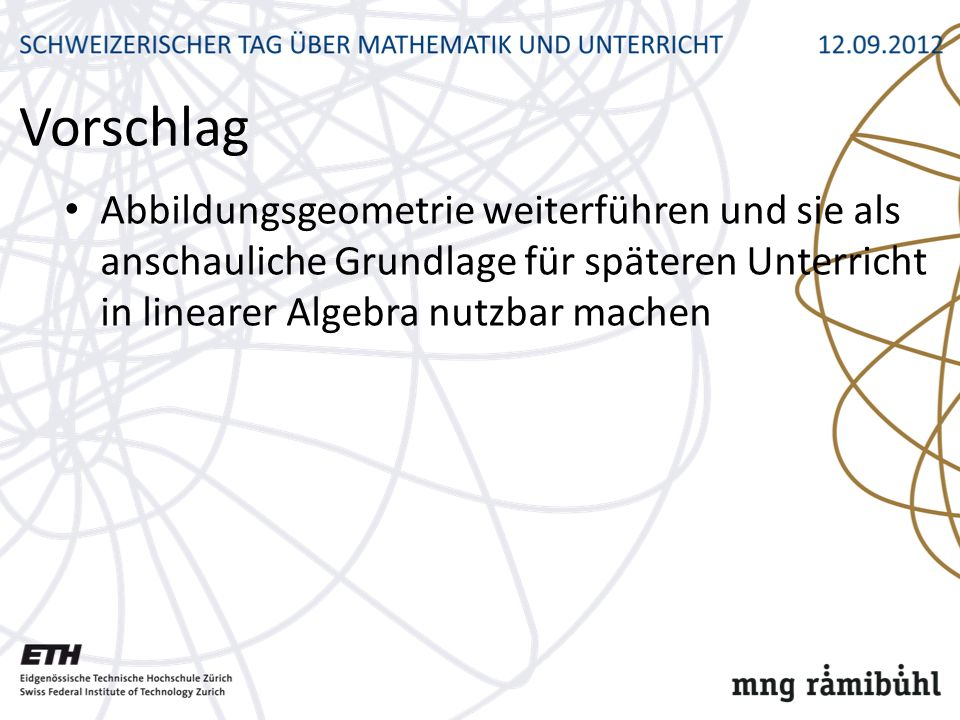 Vorschlag Abbildungsgeometrie weiterführen und sie als anschauliche Grundlage für späteren Unterricht in linearer Algebra nutzbar machen.