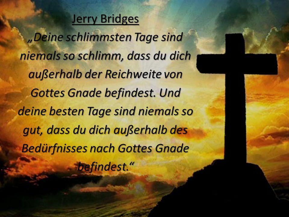 """Jerry Bridges """"Deine schlimmsten Tage sind niemals so schlimm, dass du dich außerhalb der Reichweite von Gottes Gnade befindest."""