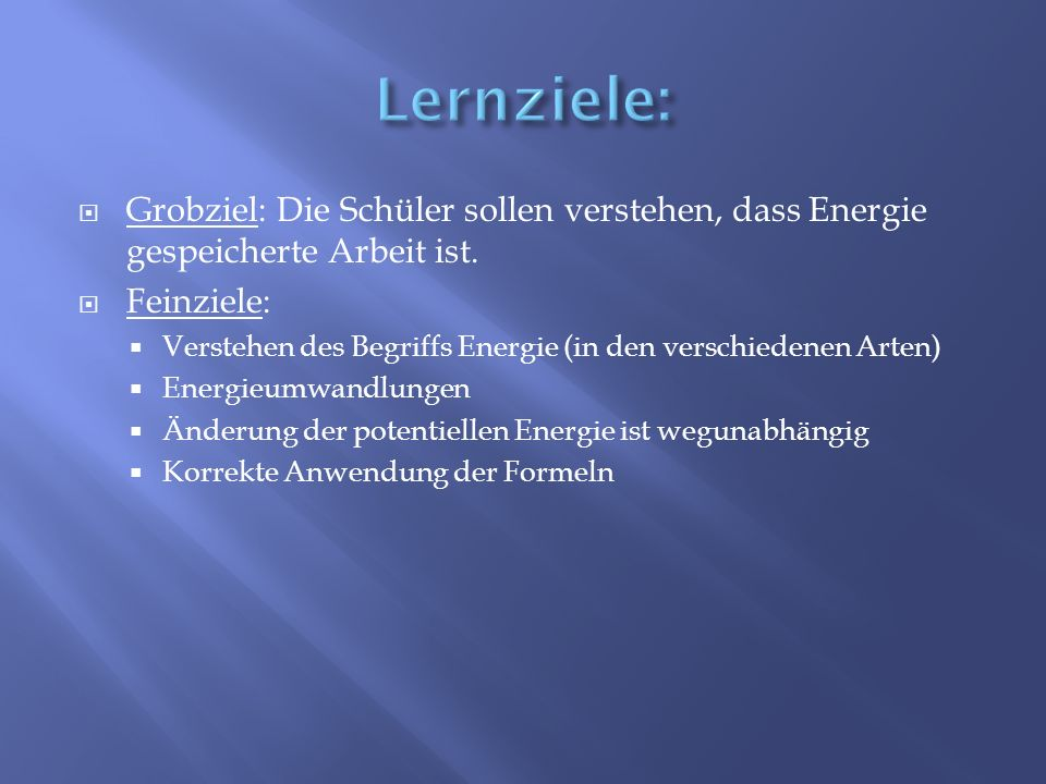 Lernziele: Grobziel: Die Schüler sollen verstehen, dass Energie gespeicherte Arbeit ist. Feinziele: