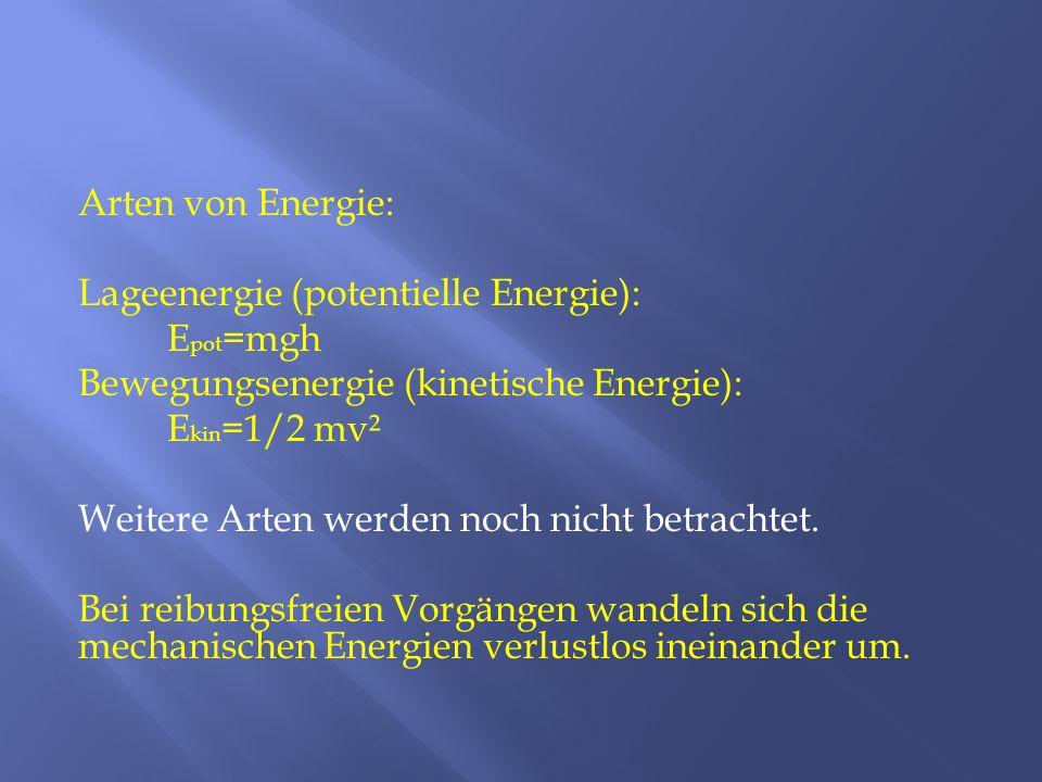 Arten von Energie: Lageenergie (potentielle Energie): Epot=mgh Bewegungsenergie (kinetische Energie): Ekin=1/2 mv² Weitere Arten werden noch nicht betrachtet.