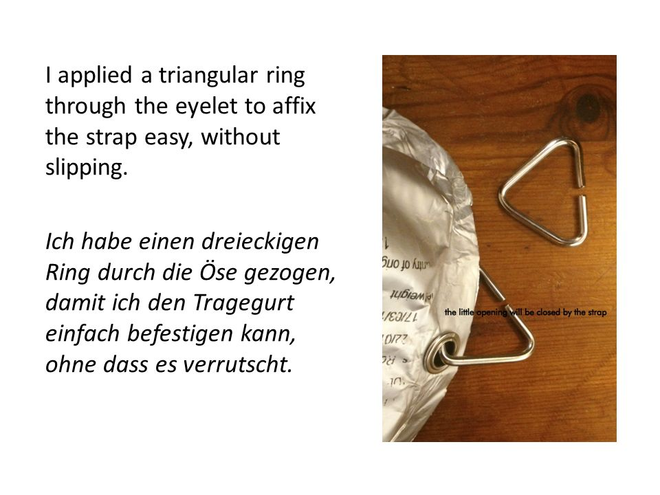 I applied a triangular ring through the eyelet to affix the strap easy, without slipping.