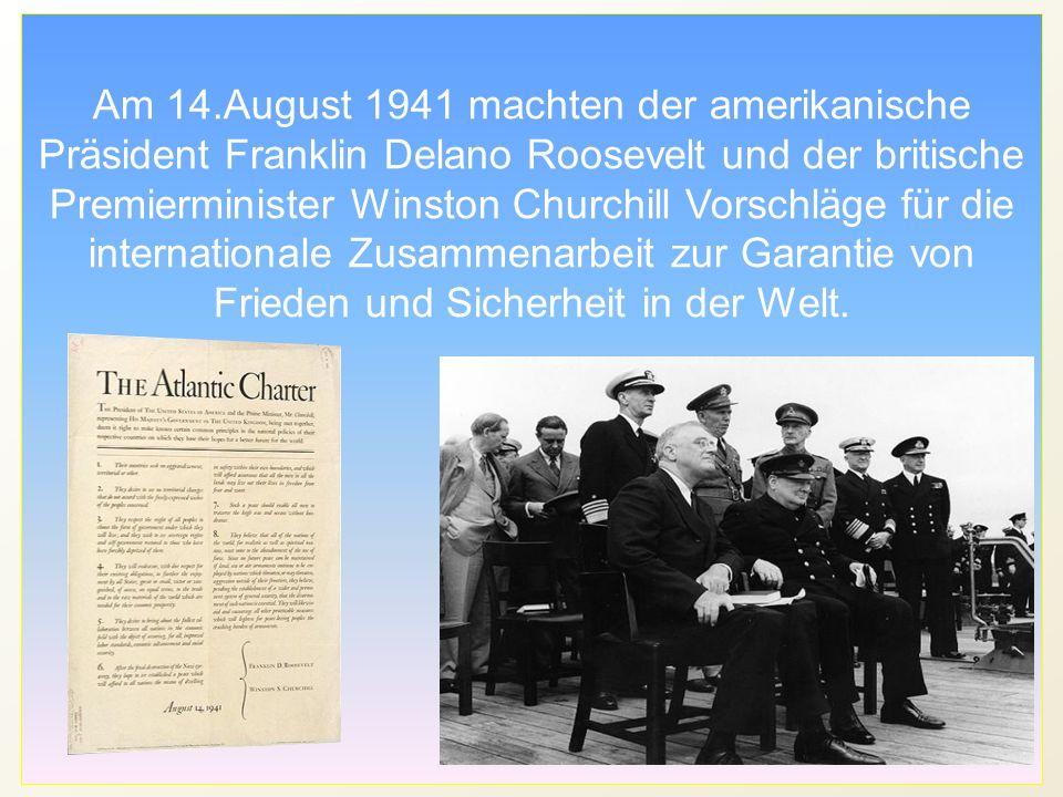 Am 14.August 1941 machten der amerikanische Präsident Franklin Delano Roosevelt und der britische Premierminister Winston Churchill Vorschläge für die internationale Zusammenarbeit zur Garantie von Frieden und Sicherheit in der Welt.