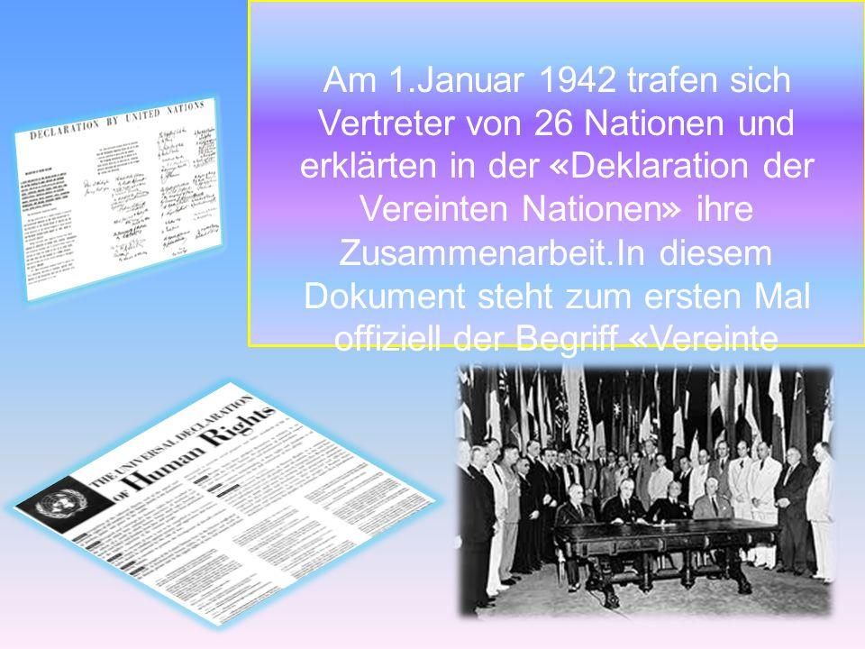 Am 1.Januar 1942 trafen sich Vertreter von 26 Nationen und erklärten in der «Deklaration der Vereinten Nationen» ihre Zusammenarbeit.In diesem Dokument steht zum ersten Mal offiziell der Begriff «Vereinte Nationen».