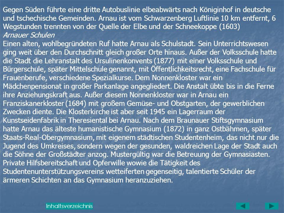 Gegen Süden führte eine dritte Autobuslinie elbeabwärts nach Königinhof in deutsche und tschechische Gemeinden. Arnau ist vom Schwarzenberg Luftlinie 10 km entfernt, 6 Wegstunden trennten von der Quelle der Elbe und der Schneekoppe (1603)