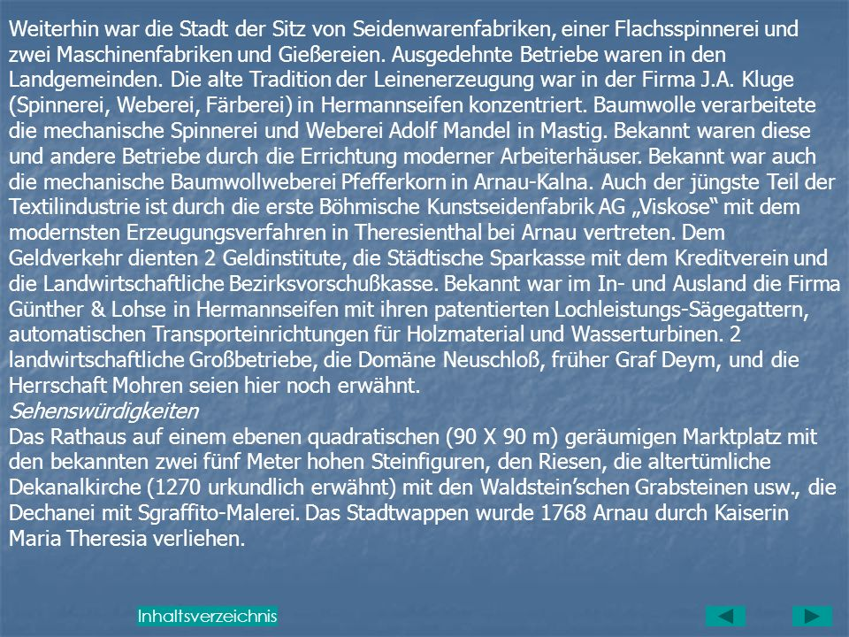 """Weiterhin war die Stadt der Sitz von Seidenwarenfabriken, einer Flachsspinnerei und zwei Maschinenfabriken und Gießereien. Ausgedehnte Betriebe waren in den Landgemeinden. Die alte Tradition der Leinenerzeugung war in der Firma J.A. Kluge (Spinnerei, Weberei, Färberei) in Hermannseifen konzentriert. Baumwolle verarbeitete die mechanische Spinnerei und Weberei Adolf Mandel in Mastig. Bekannt waren diese und andere Betriebe durch die Errichtung moderner Arbeiterhäuser. Bekannt war auch die mechanische Baumwollweberei Pfefferkorn in Arnau-Kalna. Auch der jüngste Teil der Textilindustrie ist durch die erste Böhmische Kunstseidenfabrik AG """"Viskose mit dem modernsten Erzeugungsverfahren in Theresienthal bei Arnau vertreten. Dem Geldverkehr dienten 2 Geldinstitute, die Städtische Sparkasse mit dem Kreditverein und die Landwirtschaftliche Bezirksvorschußkasse. Bekannt war im In- und Ausland die Firma Günther & Lohse in Hermannseifen mit ihren patentierten Lochleistungs-Sägegattern, automatischen Transporteinrichtungen für Holzmaterial und Wasserturbinen. 2 landwirtschaftliche Großbetriebe, die Domäne Neuschloß, früher Graf Deym, und die Herrschaft Mohren seien hier noch erwähnt."""