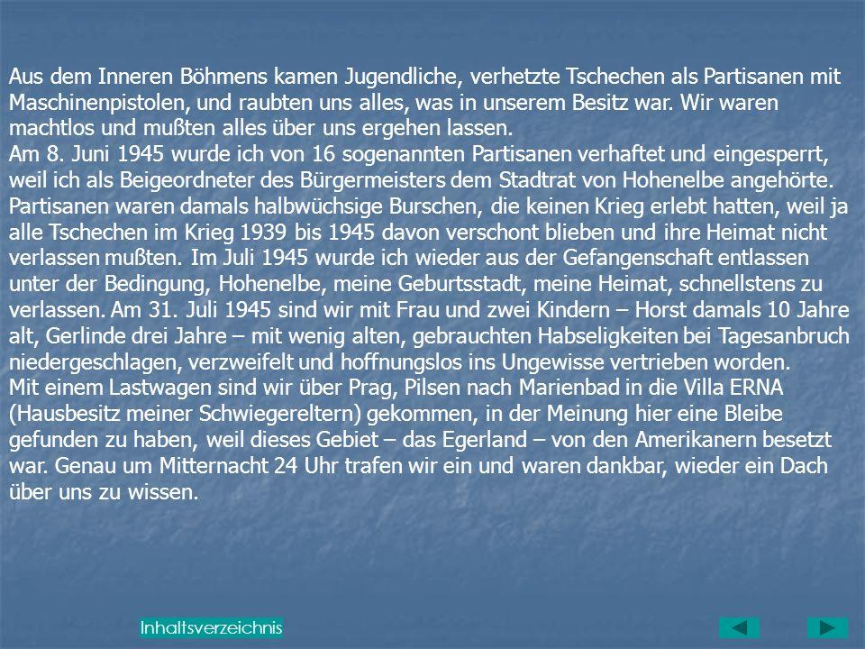 Aus dem Inneren Böhmens kamen Jugendliche, verhetzte Tschechen als Partisanen mit Maschinenpistolen, und raubten uns alles, was in unserem Besitz war. Wir waren machtlos und mußten alles über uns ergehen lassen.