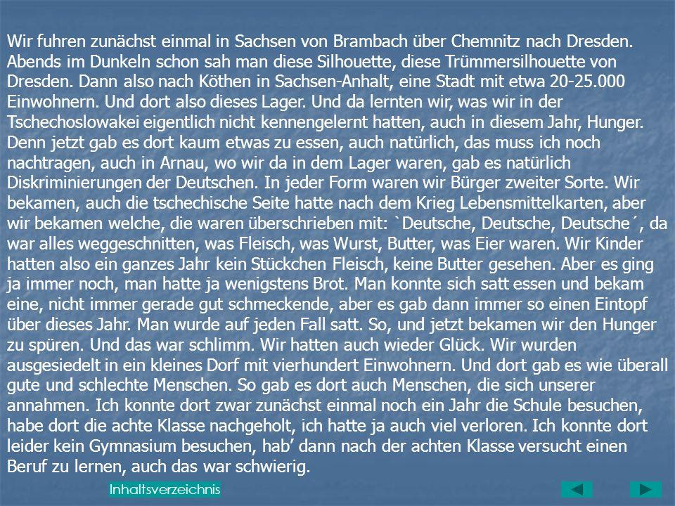Wir fuhren zunächst einmal in Sachsen von Brambach über Chemnitz nach Dresden. Abends im Dunkeln schon sah man diese Silhouette, diese Trümmersilhouette von Dresden. Dann also nach Köthen in Sachsen-Anhalt, eine Stadt mit etwa 20-25.000 Einwohnern. Und dort also dieses Lager. Und da lernten wir, was wir in der Tschechoslowakei eigentlich nicht kennengelernt hatten, auch in diesem Jahr, Hunger. Denn jetzt gab es dort kaum etwas zu essen, auch natürlich, das muss ich noch nachtragen, auch in Arnau, wo wir da in dem Lager waren, gab es natürlich Diskriminierungen der Deutschen. In jeder Form waren wir Bürger zweiter Sorte. Wir bekamen, auch die tschechische Seite hatte nach dem Krieg Lebensmittelkarten, aber wir bekamen welche, die waren überschrieben mit: `Deutsche, Deutsche, Deutsche´, da war alles weggeschnitten, was Fleisch, was Wurst, Butter, was Eier waren. Wir Kinder hatten also ein ganzes Jahr kein Stückchen Fleisch, keine Butter gesehen. Aber es ging ja immer noch, man hatte ja wenigstens Brot. Man konnte sich satt essen und bekam eine, nicht immer gerade gut schmeckende, aber es gab dann immer so einen Eintopf über dieses Jahr. Man wurde auf jeden Fall satt. So, und jetzt bekamen wir den Hunger zu spüren. Und das war schlimm. Wir hatten auch wieder Glück. Wir wurden ausgesiedelt in ein kleines Dorf mit vierhundert Einwohnern. Und dort gab es wie überall gute und schlechte Menschen. So gab es dort auch Menschen, die sich unserer annahmen. Ich konnte dort zwar zunächst einmal noch ein Jahr die Schule besuchen, habe dort die achte Klasse nachgeholt, ich hatte ja auch viel verloren. Ich konnte dort leider kein Gymnasium besuchen, hab' dann nach der achten Klasse versucht einen Beruf zu lernen, auch das war schwierig.