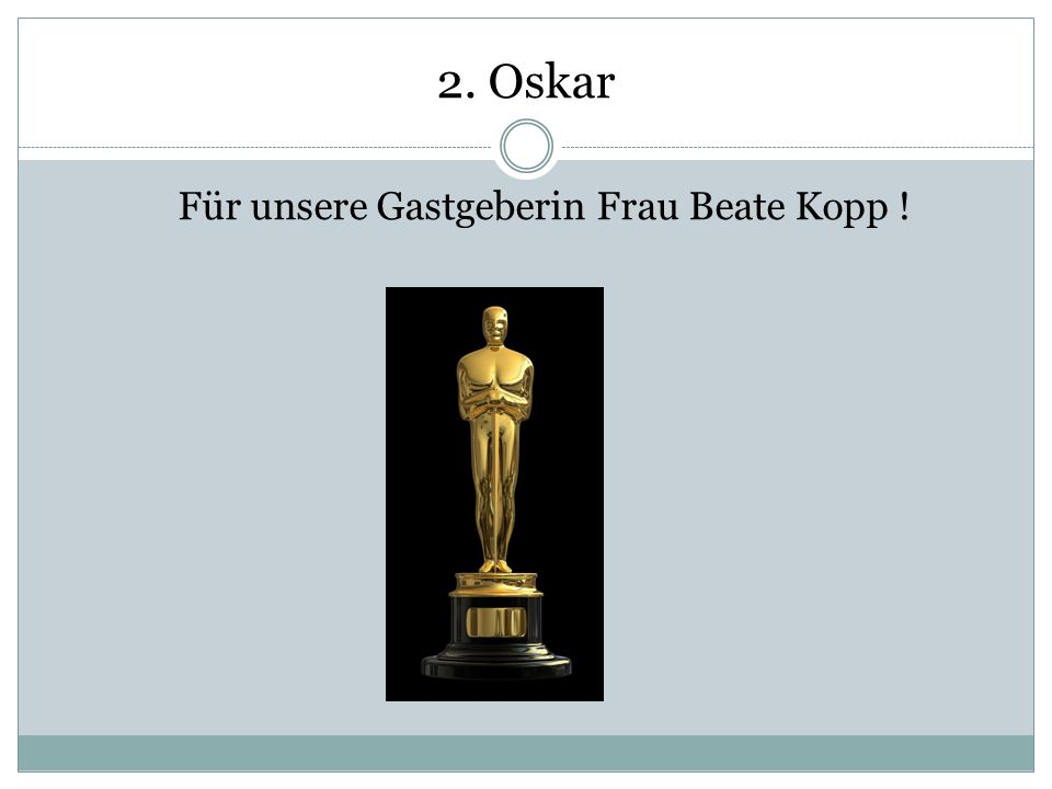 2. Oskar Für unsere Gastgeberin Frau Beate Kopp !