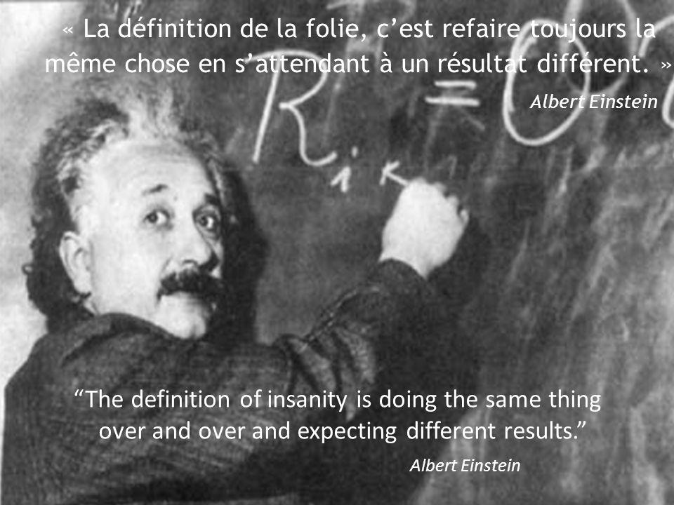 « La définition de la folie, c'est refaire toujours la même chose en s'attendant à un résultat différent. » Albert Einstein