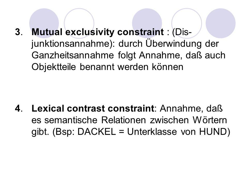 3. Mutual exclusivity constraint : (Dis-junktionsannahme): durch Überwindung der Ganzheitsannahme folgt Annahme, daß auch Objektteile benannt werden können