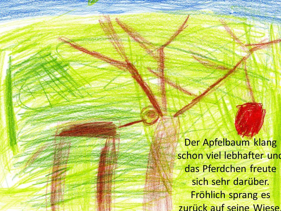 Der Apfelbaum klang schon viel lebhafter und das Pferdchen freute sich sehr darüber.