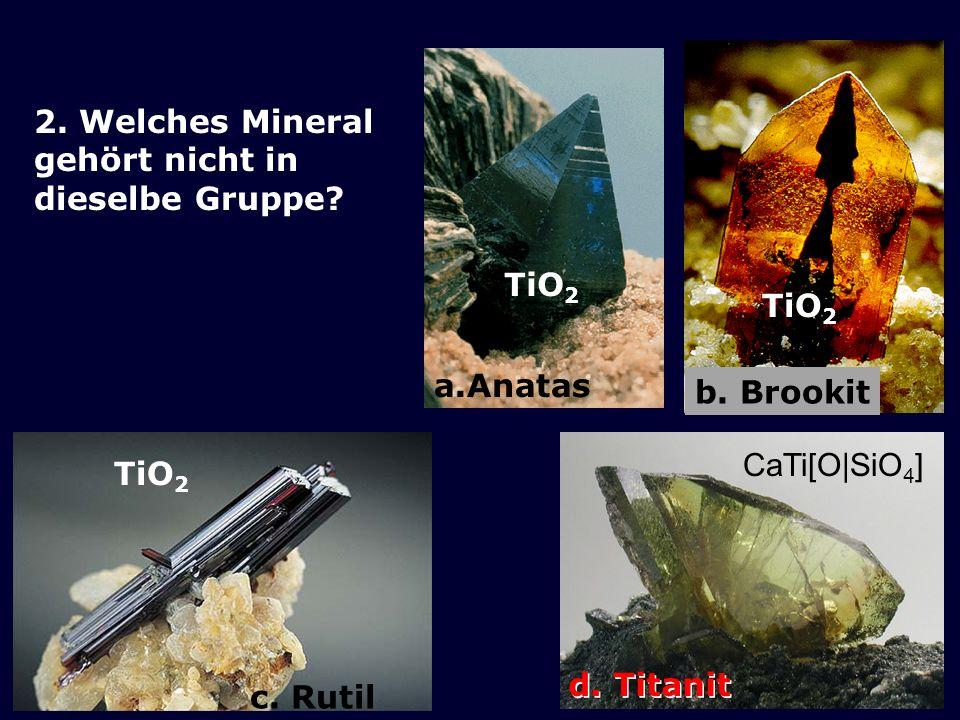 b. Brookit a.Anatas. 2. Welches Mineral gehört nicht in dieselbe Gruppe TiO2. TiO2. c. Rutil. d. Titanit.