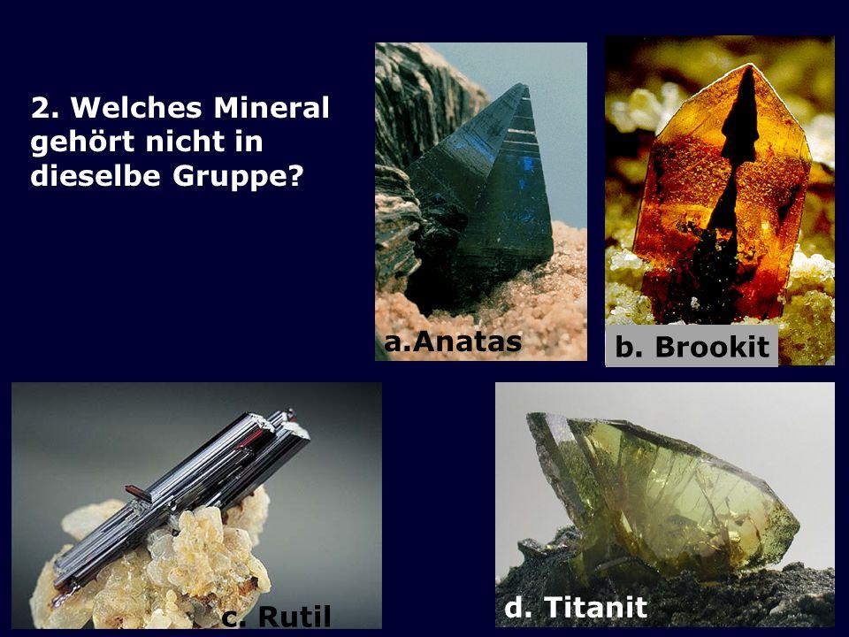 b. Brookit a.Anatas 2. Welches Mineral gehört nicht in dieselbe Gruppe c. Rutil d. Titanit