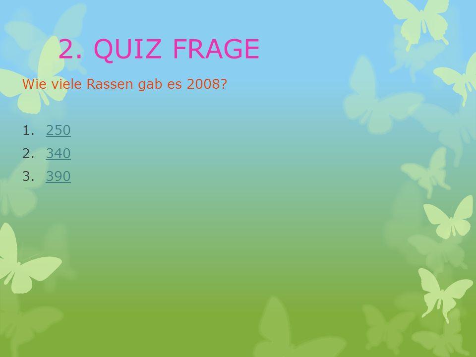 2. QUIZ FRAGE Wie viele Rassen gab es 2008 250 340 390