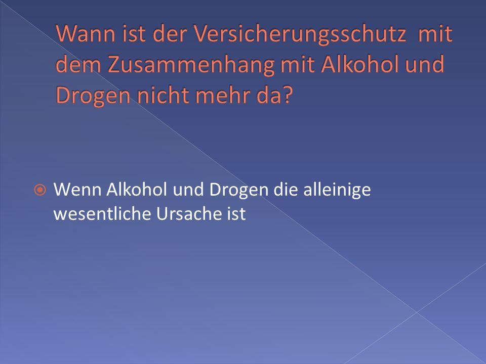 Wann ist der Versicherungsschutz mit dem Zusammenhang mit Alkohol und Drogen nicht mehr da