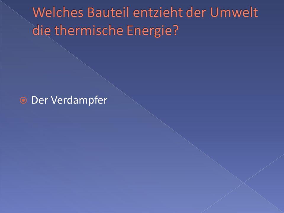 Welches Bauteil entzieht der Umwelt die thermische Energie