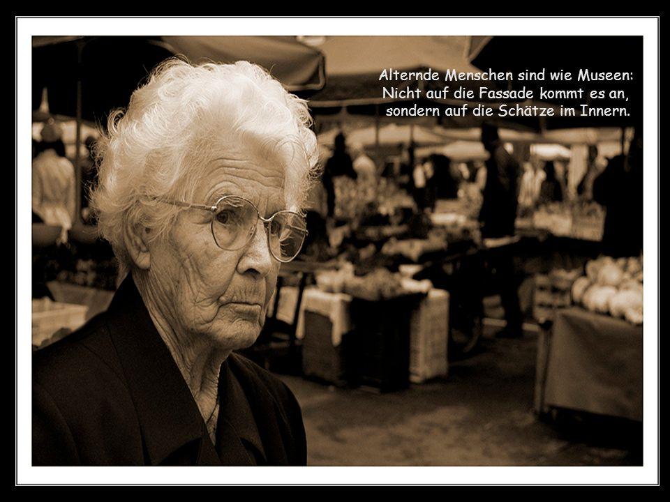 Alternde Menschen sind wie Museen: Nicht auf die Fassade kommt es an, sondern auf die Schätze im Innern.