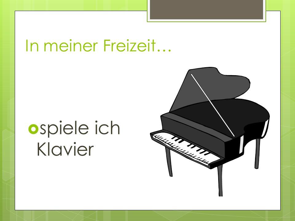 In meiner Freizeit… spiele ich Klavier
