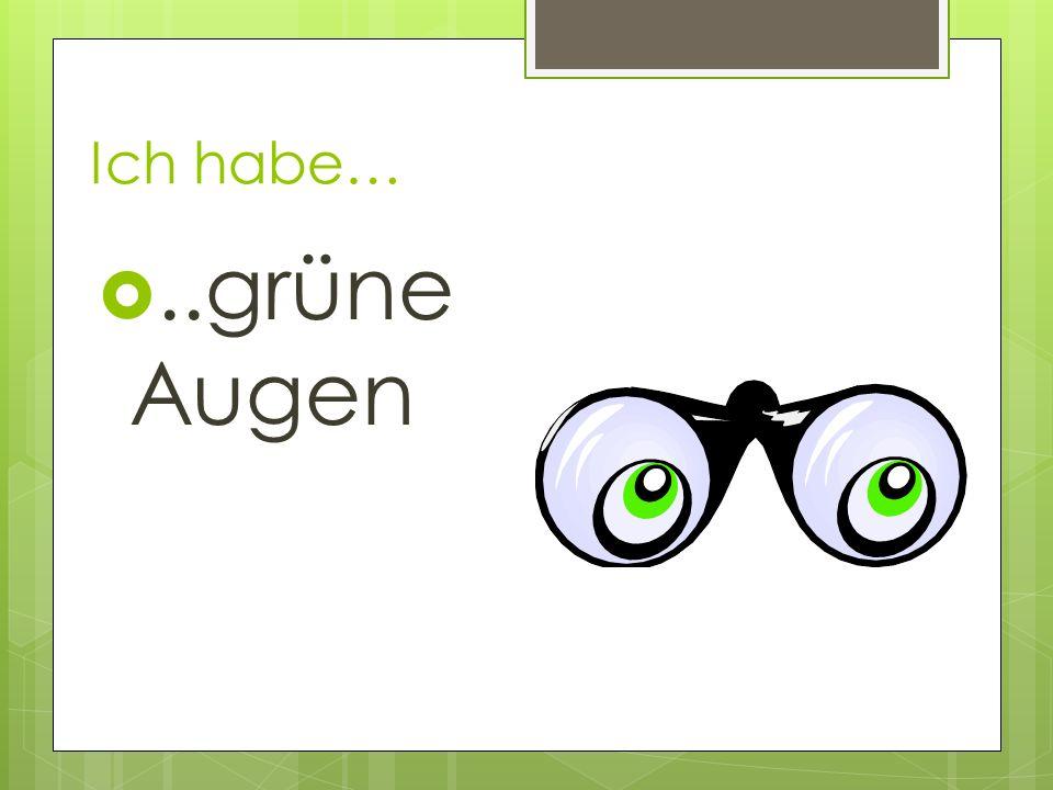 Ich habe… ..grüne Augen