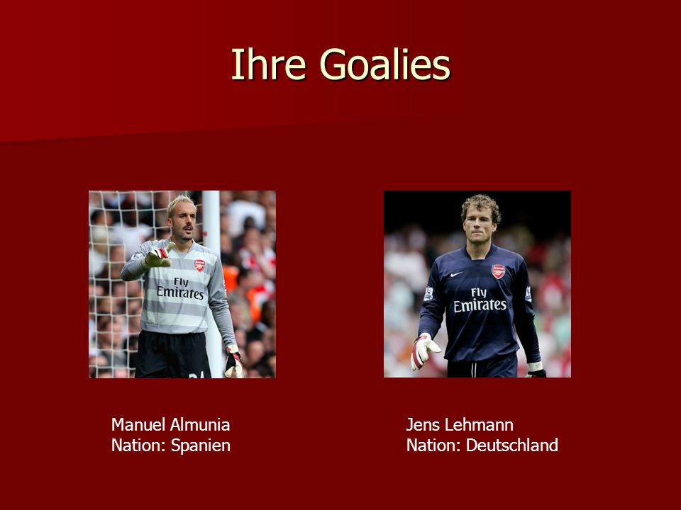 Ihre Goalies Manuel Almunia Nation: Spanien Jens Lehmann