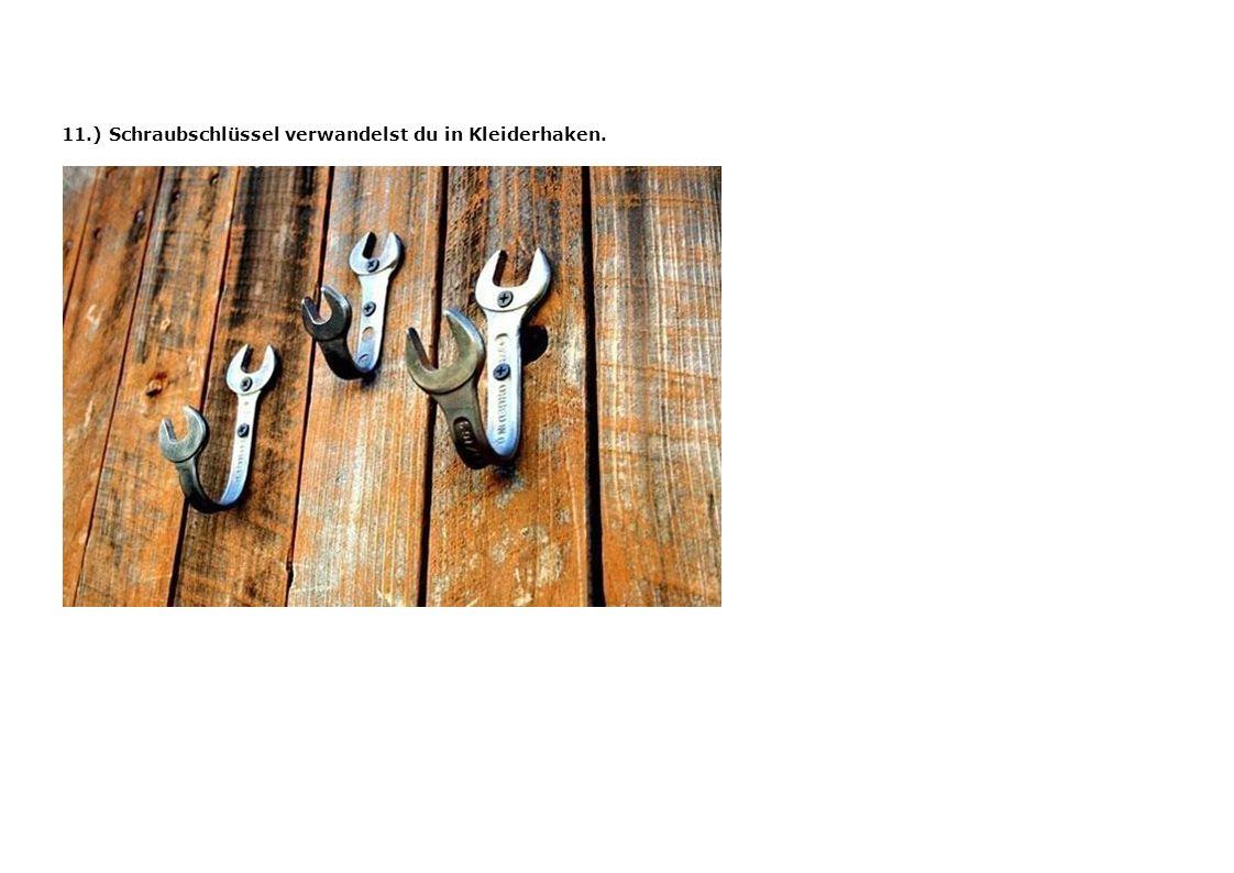 11.) Schraubschlüssel verwandelst du in Kleiderhaken.