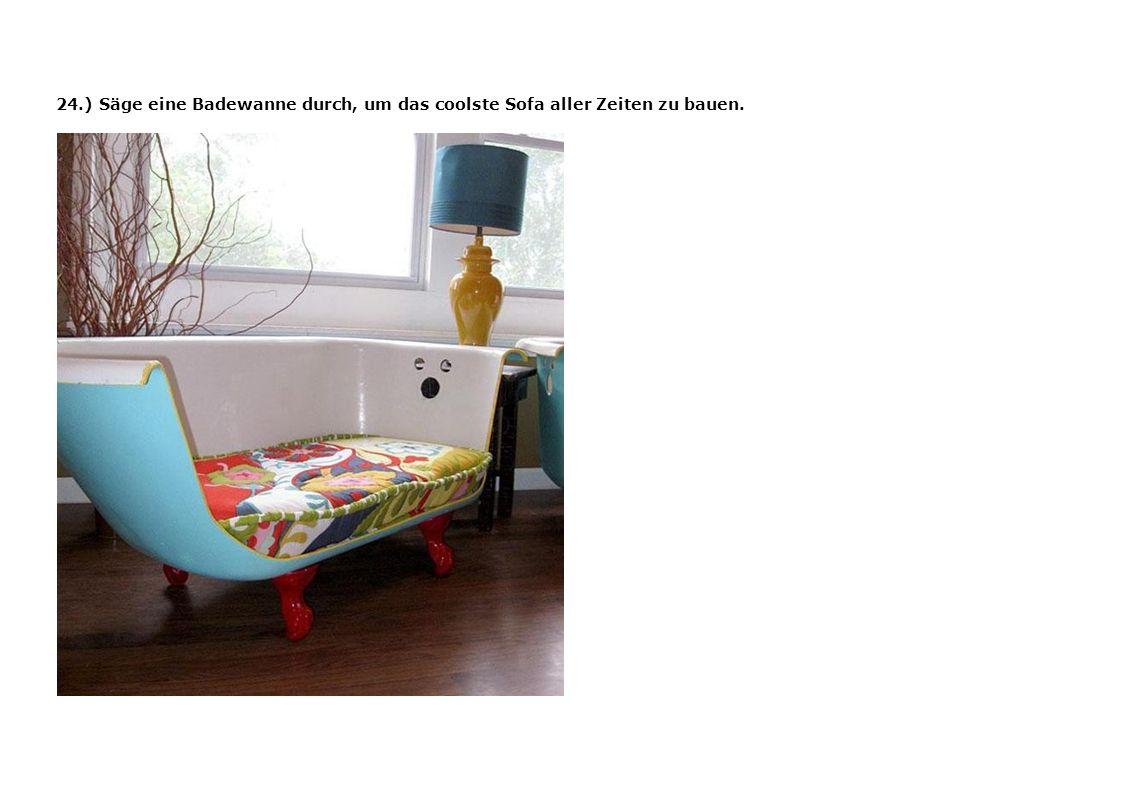 24.) Säge eine Badewanne durch, um das coolste Sofa aller Zeiten zu bauen.