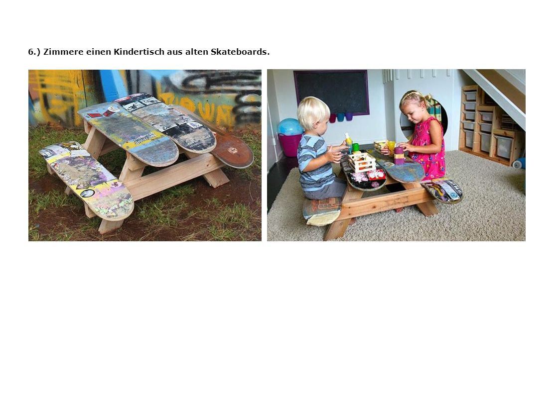 6.) Zimmere einen Kindertisch aus alten Skateboards.