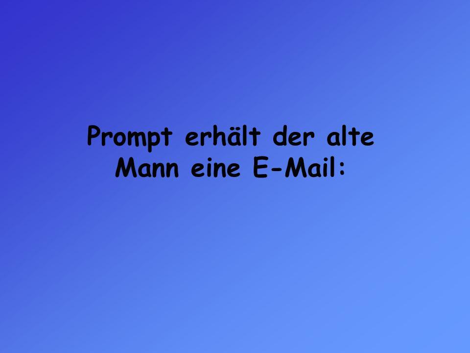 Prompt erhält der alte Mann eine E-Mail: