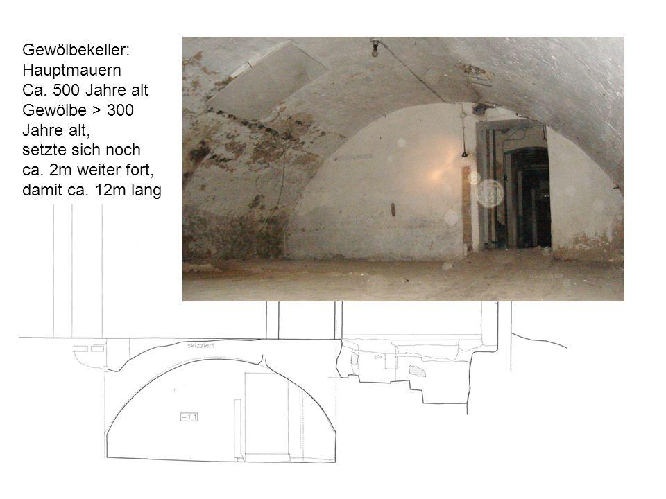 Gewölbekeller: Hauptmauern. Ca. 500 Jahre alt. Gewölbe > 300 Jahre alt, setzte sich noch. ca. 2m weiter fort,