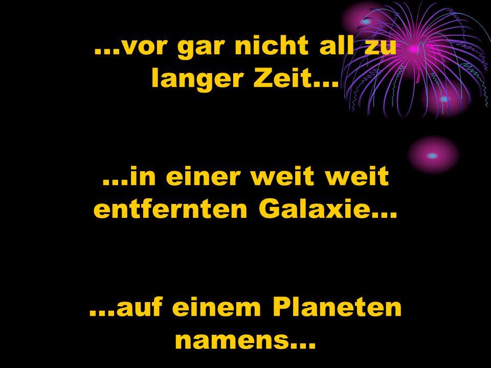 ...vor gar nicht all zu langer Zeit... ...in einer weit weit entfernten Galaxie...