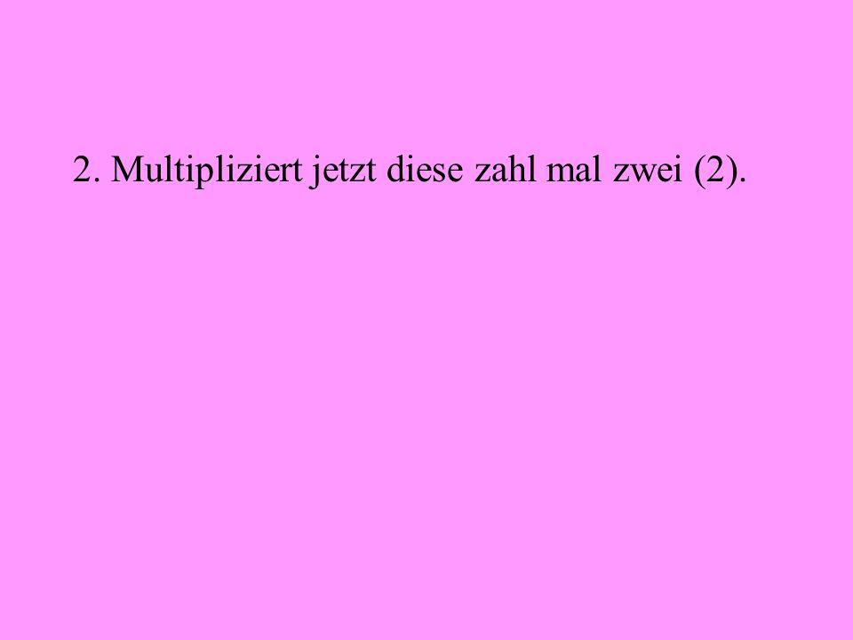 2. Multipliziert jetzt diese zahl mal zwei (2).