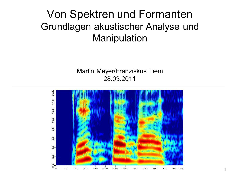 Von Spektren und Formanten Grundlagen akustischer Analyse und Manipulation Martin Meyer/Franziskus Liem 28.03.2011
